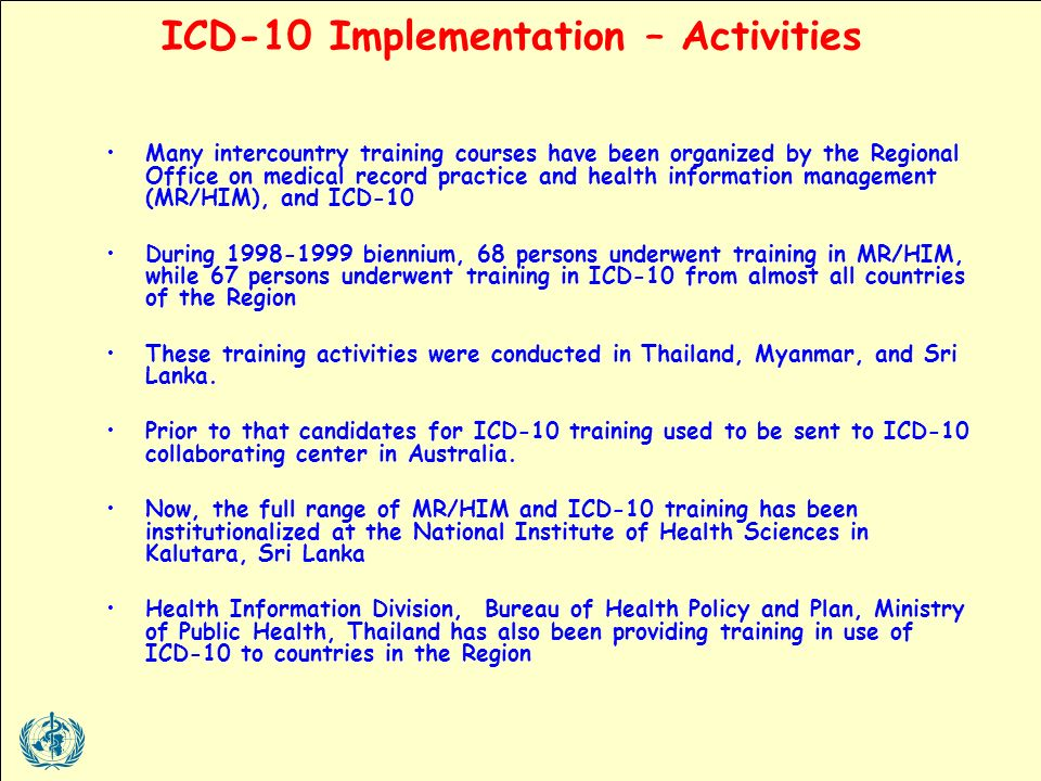 Many intercountry training courses have been organized by the Regional Office on medical record practice and health information management (MR/HIM), and ICD-10 During biennium, 68 persons underwent training in MR/HIM, while 67 persons underwent training in ICD-10 from almost all countries of the Region These training activities were conducted in Thailand, Myanmar, and Sri Lanka.