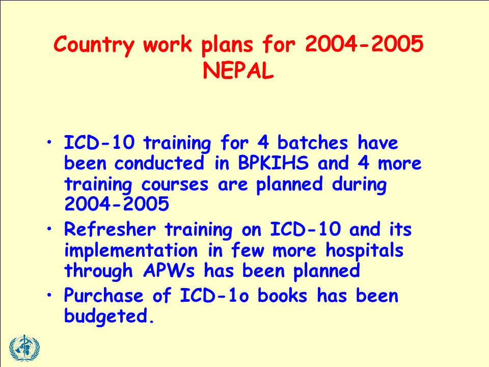 Country work plans for NEPAL ICD-10 training for 4 batches have been conducted in BPKIHS and 4 more training courses are planned during Refresher training on ICD-10 and its implementation in few more hospitals through APWs has been planned Purchase of ICD-1o books has been budgeted.