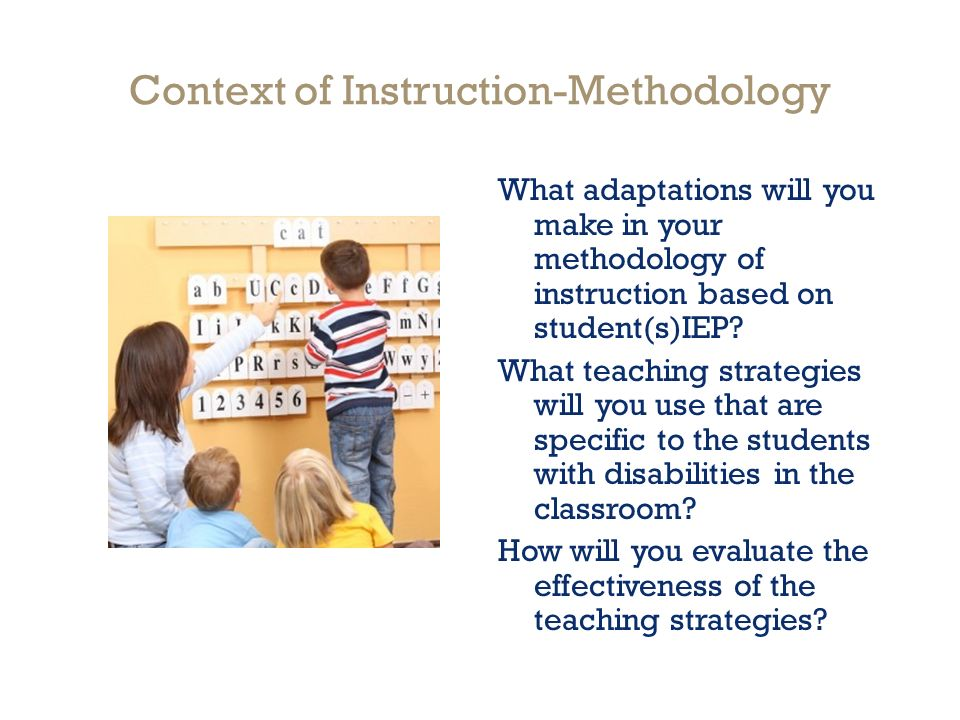 Context of Instruction-Methodology What adaptations will you make in your methodology of instruction based on student(s)IEP.