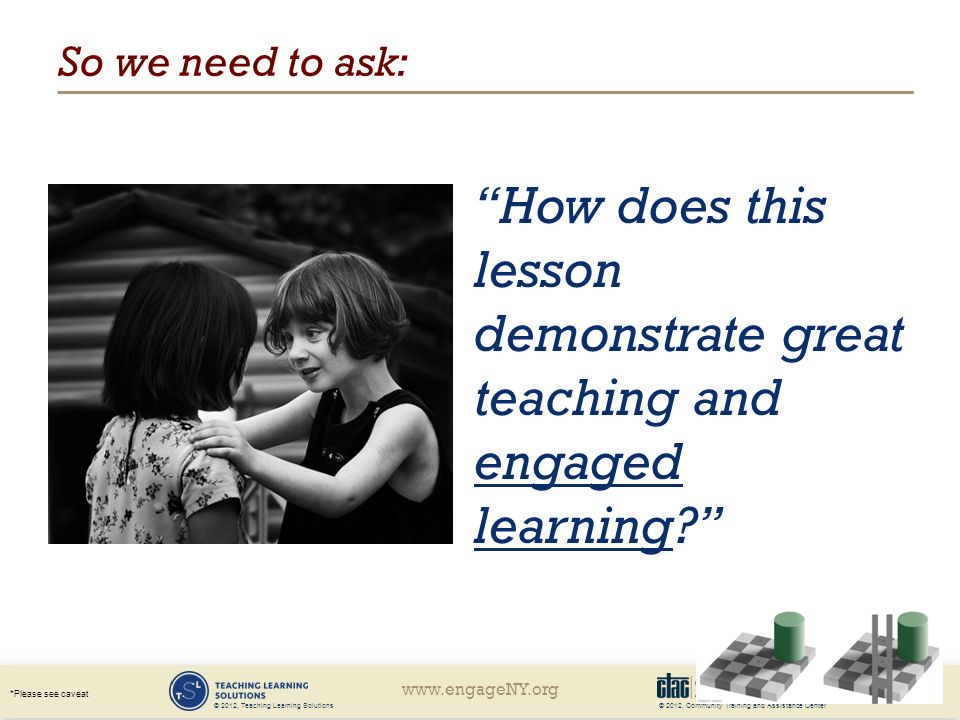 © 2012, Community Training and Assistance Center *Please see caveat © 2012, Teaching Learning Solutions So we need to ask: How does this lesson demonstrate great teaching and engaged learning
