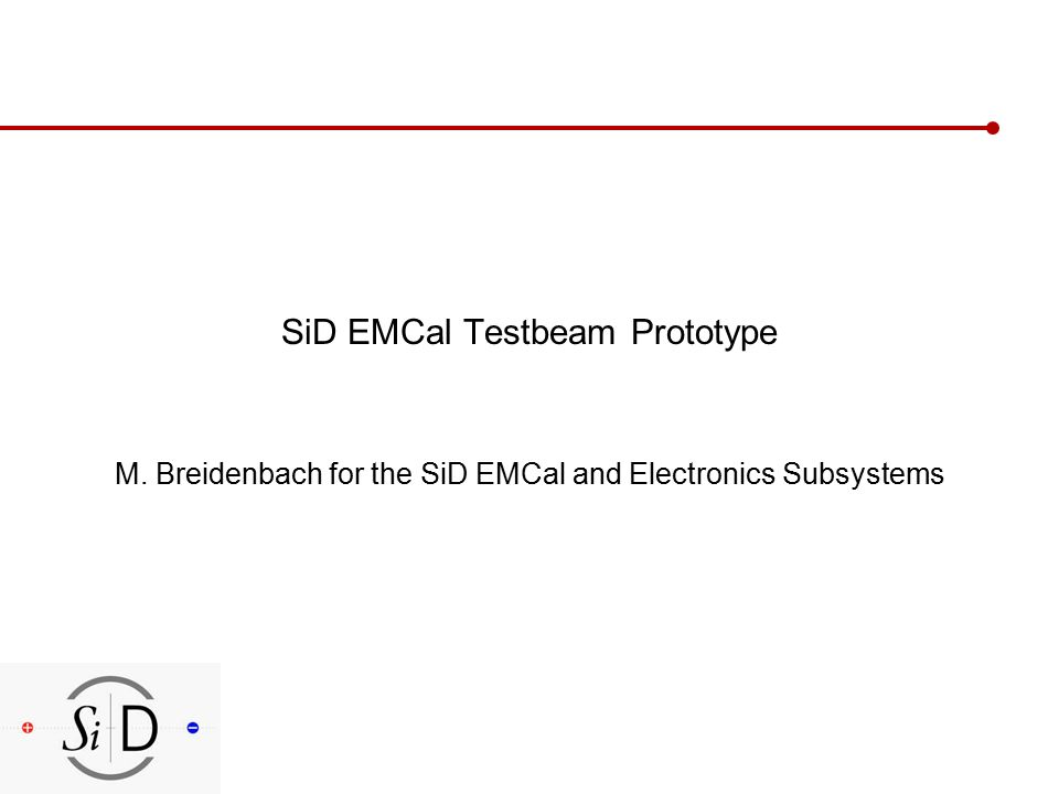 SiD EMCal Testbeam Prototype M. Breidenbach for the SiD EMCal and Electronics Subsystems