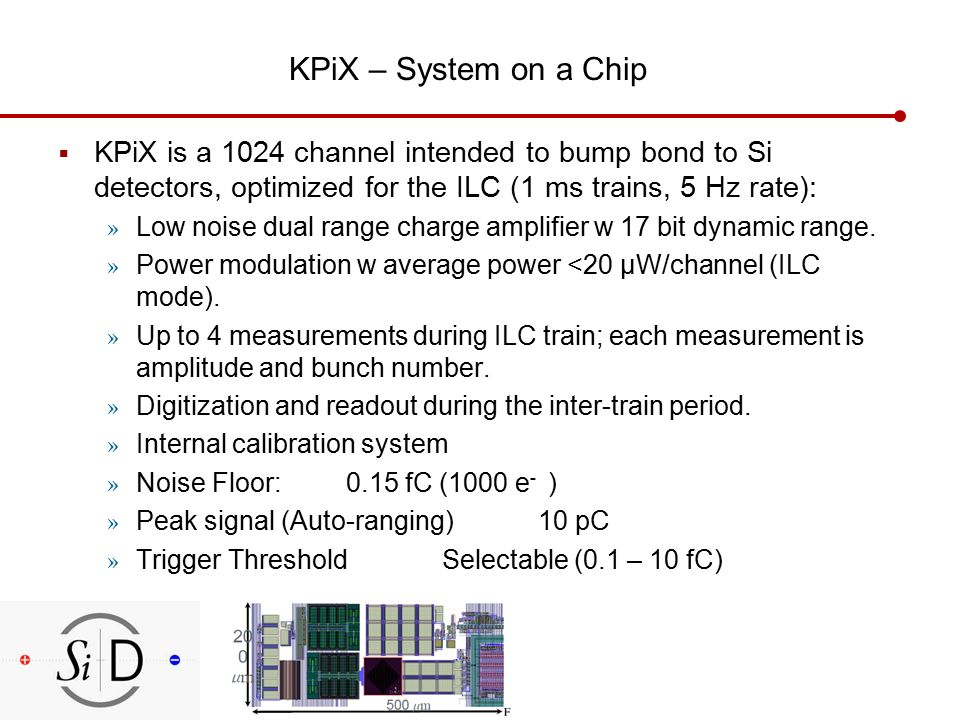 KPiX – System on a Chip  KPiX is a 1024 channel intended to bump bond to Si detectors, optimized for the ILC (1 ms trains, 5 Hz rate): » Low noise dual range charge amplifier w 17 bit dynamic range.