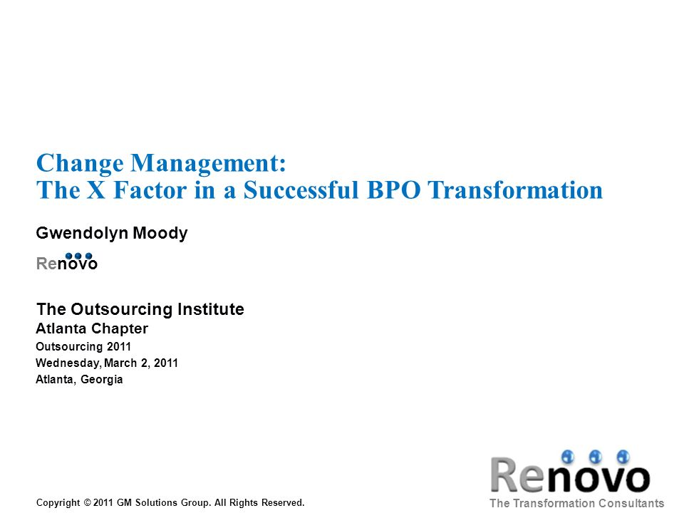 Change Management: The X Factor in a Successful BPO Transformation Gwendolyn Moody Renovo The Transformation Consultants Copyright © 2011 GM Solutions Group.