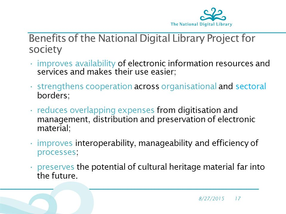 8/27/ Benefits of the National Digital Library Project for society improves availability of electronic information resources and services and makes their use easier; strengthens cooperation across organisational and sectoral borders; reduces overlapping expenses from digitisation and management, distribution and preservation of electronic material; improves interoperability, manageability and efficiency of processes; preserves the potential of cultural heritage material far into the future.