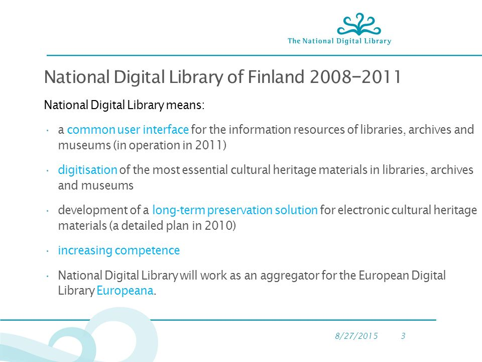 8/27/20153 National Digital Library of Finland 2008 − 2011 National Digital Library means: a common user interface for the information resources of libraries, archives and museums (in operation in 2011) digitisation of the most essential cultural heritage materials in libraries, archives and museums development of a long-term preservation solution for electronic cultural heritage materials (a detailed plan in 2010) increasing competence National Digital Library will work as an aggregator for the European Digital Library Europeana.