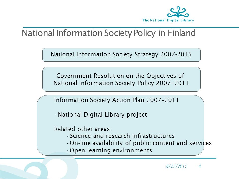 8/27/20154 Government Resolution on the Objectives of National Information Society Policy 2007 − 2011 Information Society Action Plan 2007–2011 National Digital Library project Related other areas: Science and research infrastructures On-line availability of public content and services Open learning environments National Information Society Strategy National Information Society Policy in Finland