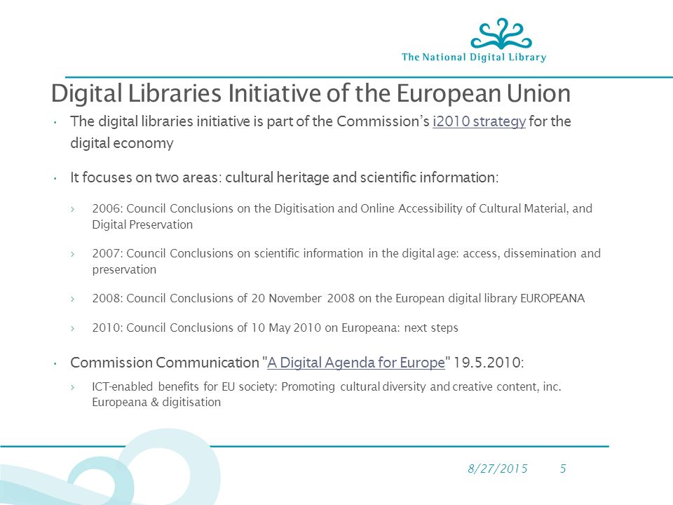 8/27/20155 Digital Libraries Initiative of the European Union The digital libraries initiative is part of the Commission's i2010 strategy for the digital economyi2010 strategy It focuses on two areas: cultural heritage and scientific information: ›2006: Council Conclusions on the Digitisation and Online Accessibility of Cultural Material, and Digital Preservation ›2007: Council Conclusions on scientific information in the digital age: access, dissemination and preservation ›2008: Council Conclusions of 20 November 2008 on the European digital library EUROPEANA ›2010: Council Conclusions of 10 May 2010 on Europeana: next steps Commission Communication A Digital Agenda for Europe :A Digital Agenda for Europe ›ICT-enabled benefits for EU society: Promoting cultural diversity and creative content, inc.