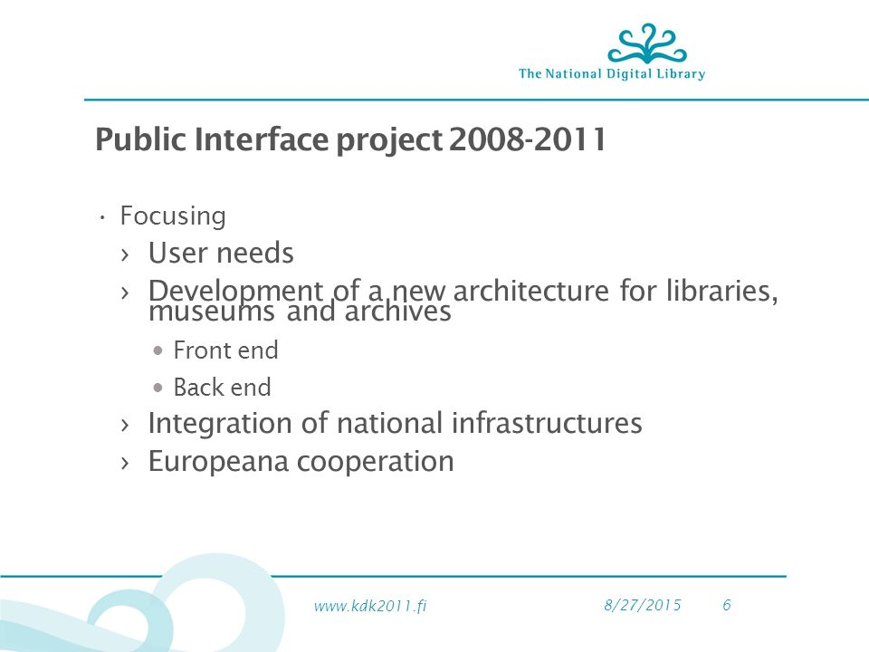 8/27/20156 Public Interface project Focusing ›User needs ›Development of a new architecture for libraries, museums and archives Front end Back end ›Integration of national infrastructures ›Europeana cooperation