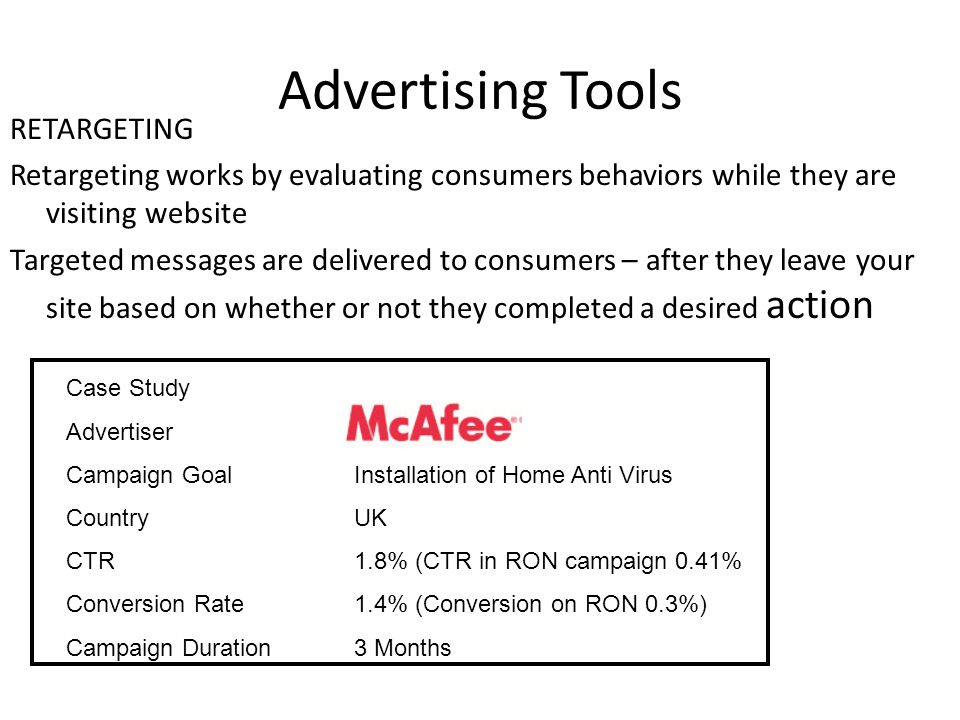 Advertising Tools RETARGETING Retargeting works by evaluating consumers behaviors while they are visiting website Targeted messages are delivered to consumers – after they leave your site based on whether or not they completed a desired action Case Study Advertiser Campaign GoalInstallation of Home Anti Virus Country UK CTR1.8% (CTR in RON campaign 0.41% Conversion Rate 1.4% (Conversion on RON 0.3%) Campaign Duration3 Months