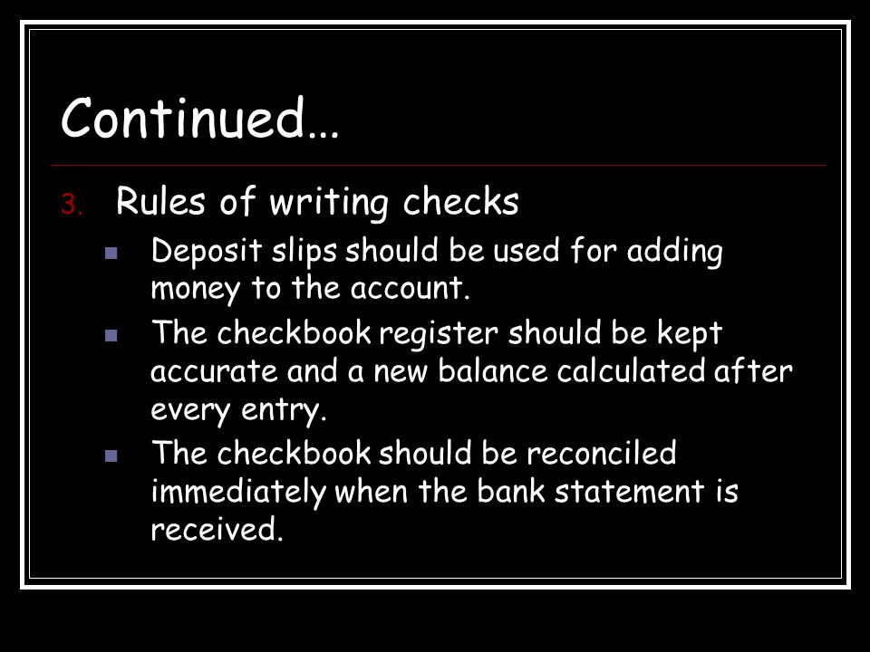 Continued… 3. Rules of writing checks Deposit slips should be used for adding money to the account.