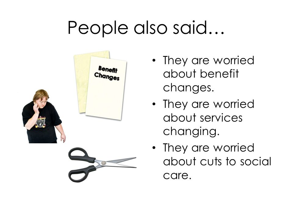 People also said… They are worried about benefit changes.