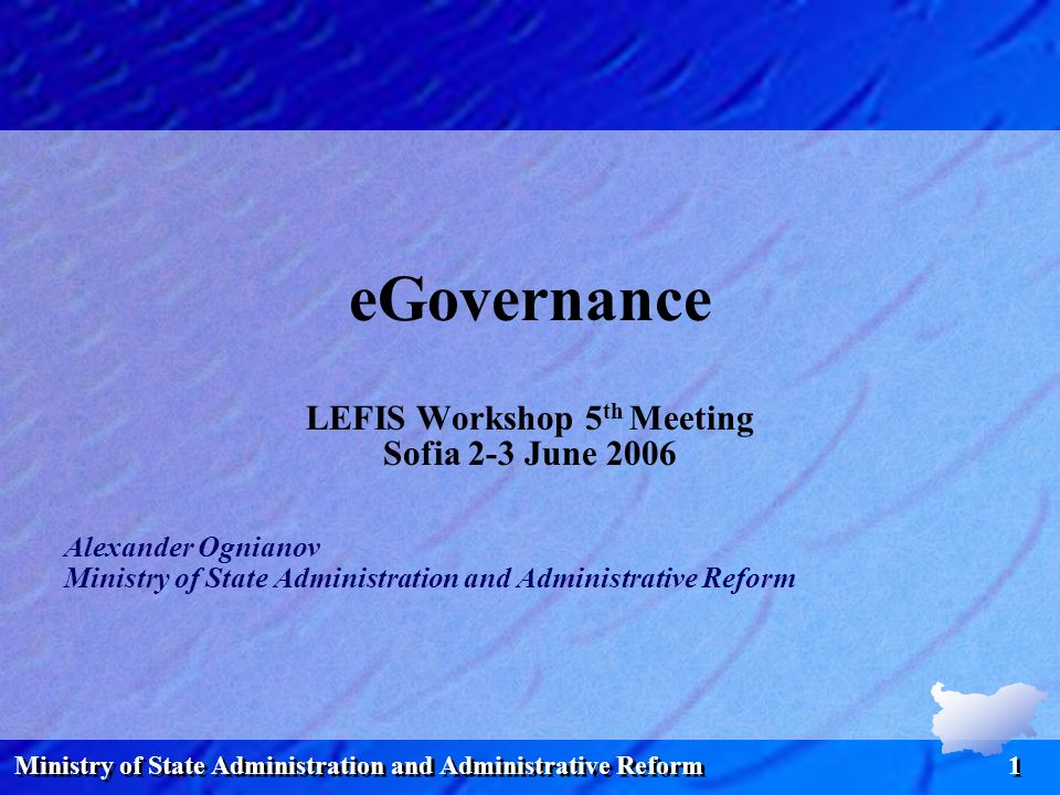 Ministry of State Administration and Administrative Reform 1 eGovernance LEFIS Workshop 5 th Meeting Sofia 2-3 June 2006 Alexander Ognianov Ministry of State Administration and Administrative Reform