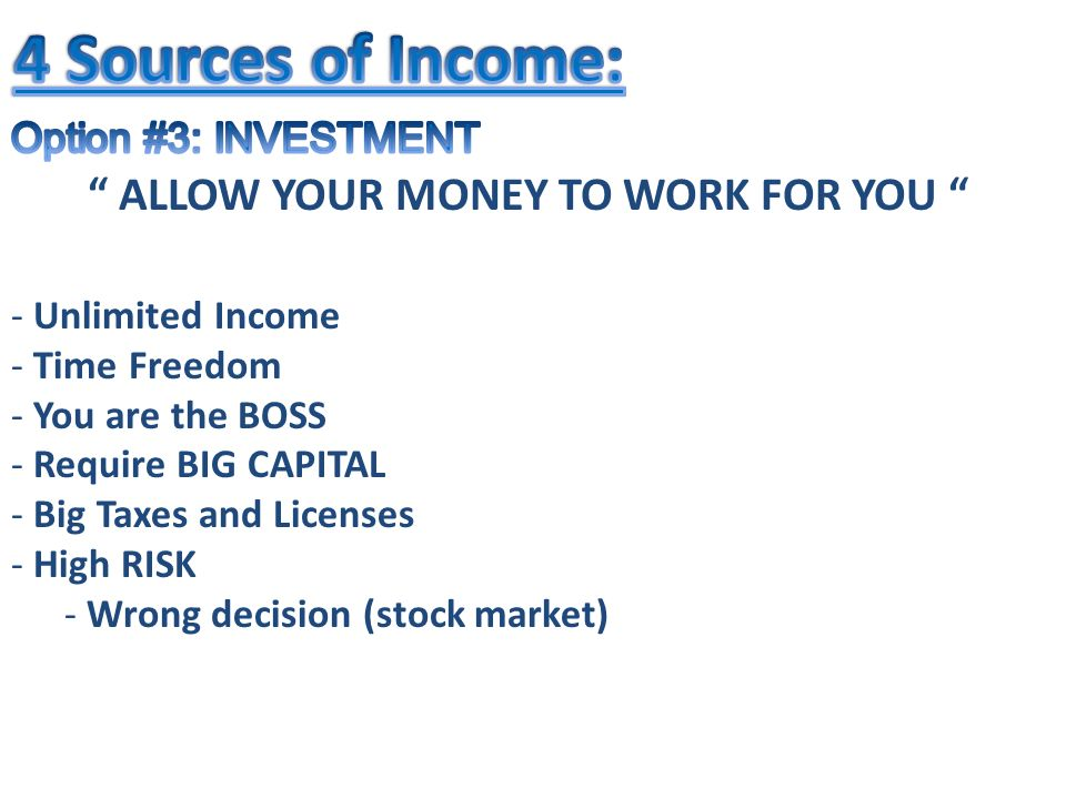 - Unlimited Income - Time Freedom - You are the BOSS - Require BIG CAPITAL - Big Taxes and Licenses - High RISK - Wrong decision (stock market) ALLOW YOUR MONEY TO WORK FOR YOU