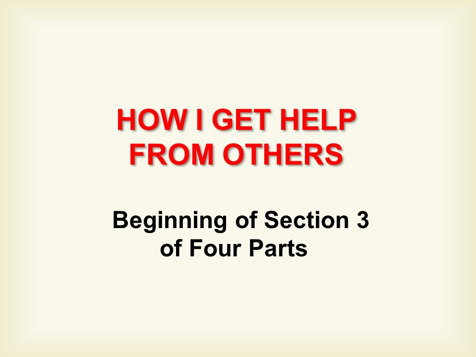 HOW I GET HELP FROM OTHERS HOW I GET HELP FROM OTHERS Beginning of Section 3 of Four Parts