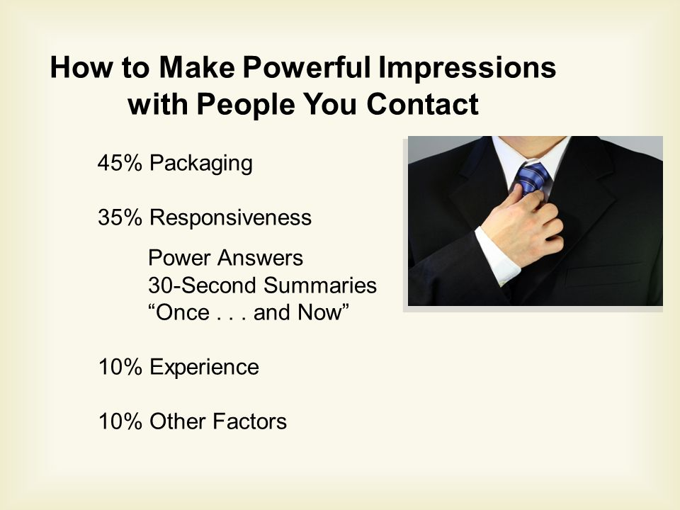 How to Make Powerful Impressions with People You Contact 45% Packaging 35% Responsiveness Power Answers 30-Second Summaries Once...