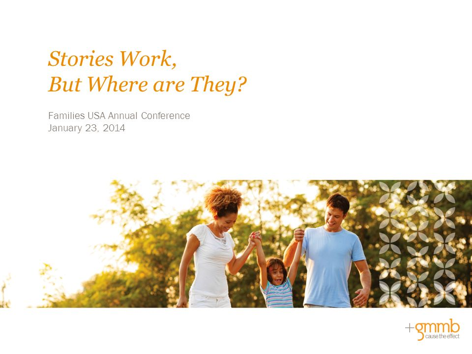 Families USA Annual Conference January 23, 2014 Stories Work, But Where are They