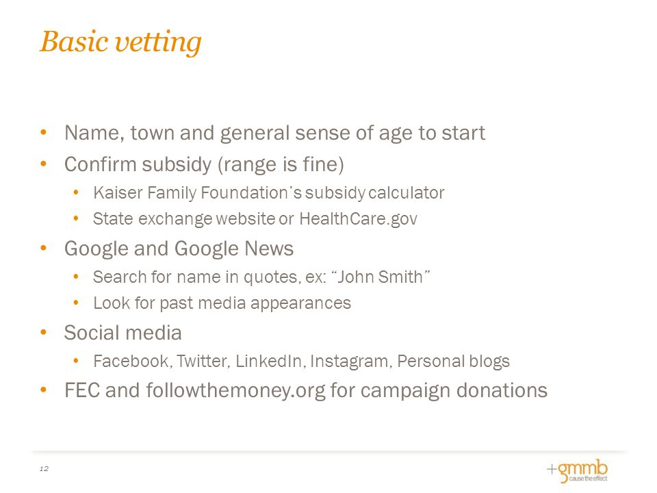 Basic vetting 12 Name, town and general sense of age to start Confirm subsidy (range is fine) Kaiser Family Foundation's subsidy calculator State exchange website or HealthCare.gov Google and Google News Search for name in quotes, ex: John Smith Look for past media appearances Social media Facebook, Twitter, LinkedIn, Instagram, Personal blogs FEC and followthemoney.org for campaign donations