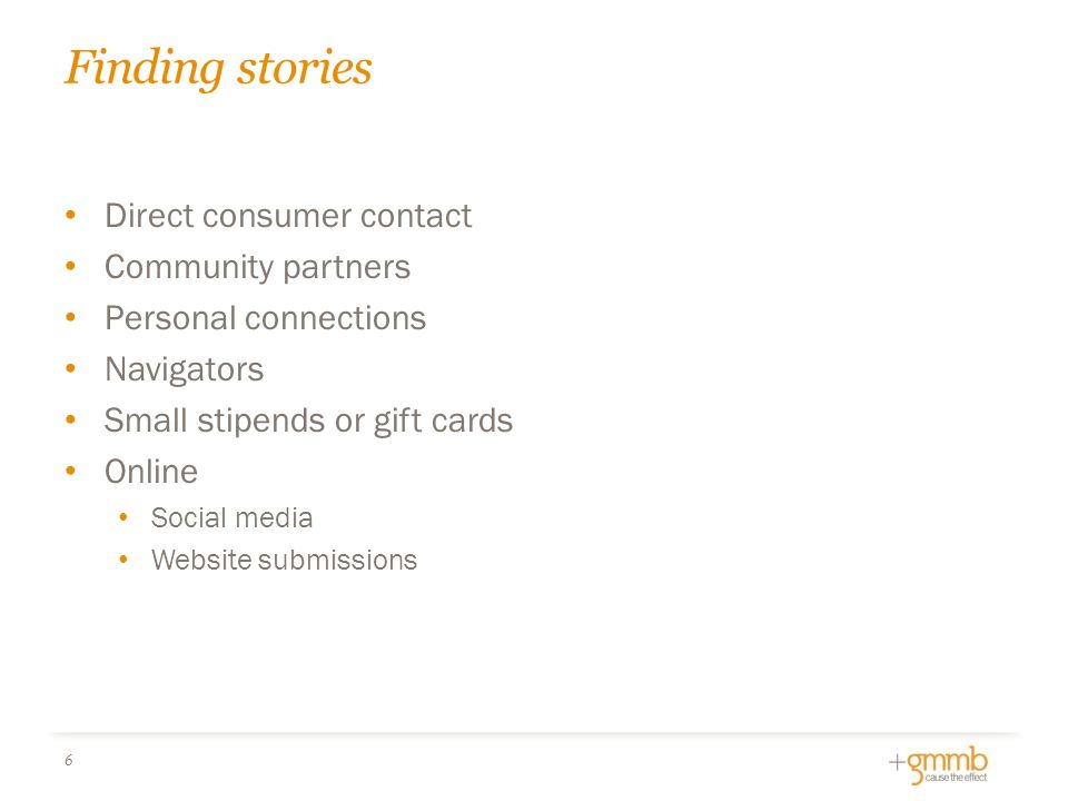 Finding stories 6 Direct consumer contact Community partners Personal connections Navigators Small stipends or gift cards Online Social media Website submissions