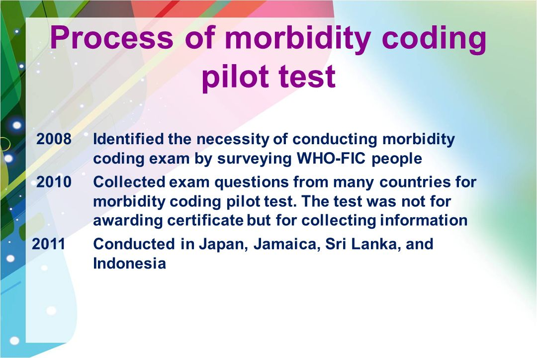 Process of morbidity coding pilot test 2008Identified the necessity of conducting morbidity coding exam by surveying WHO-FIC people 2010Collected exam questions from many countries for morbidity coding pilot test.