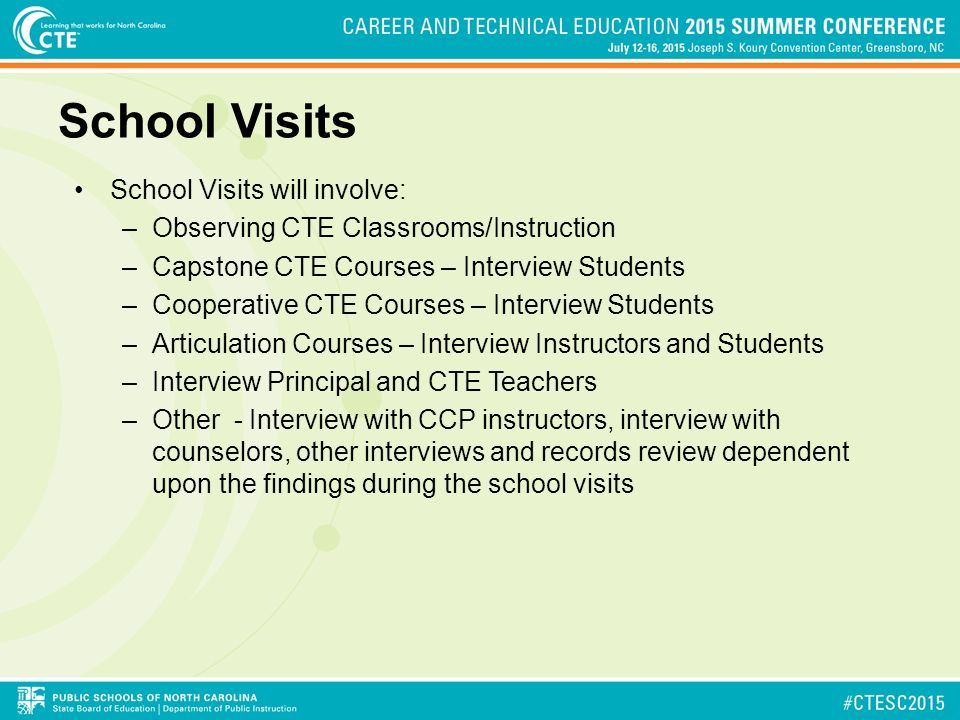 School Visits School Visits will involve: –Observing CTE Classrooms/Instruction –Capstone CTE Courses – Interview Students –Cooperative CTE Courses – Interview Students –Articulation Courses – Interview Instructors and Students –Interview Principal and CTE Teachers –Other - Interview with CCP instructors, interview with counselors, other interviews and records review dependent upon the findings during the school visits