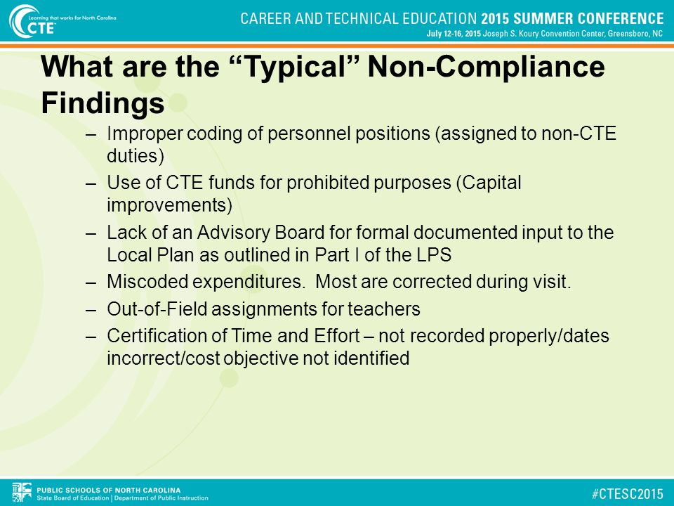 What are the Typical Non-Compliance Findings –Improper coding of personnel positions (assigned to non-CTE duties) –Use of CTE funds for prohibited purposes (Capital improvements) –Lack of an Advisory Board for formal documented input to the Local Plan as outlined in Part I of the LPS –Miscoded expenditures.