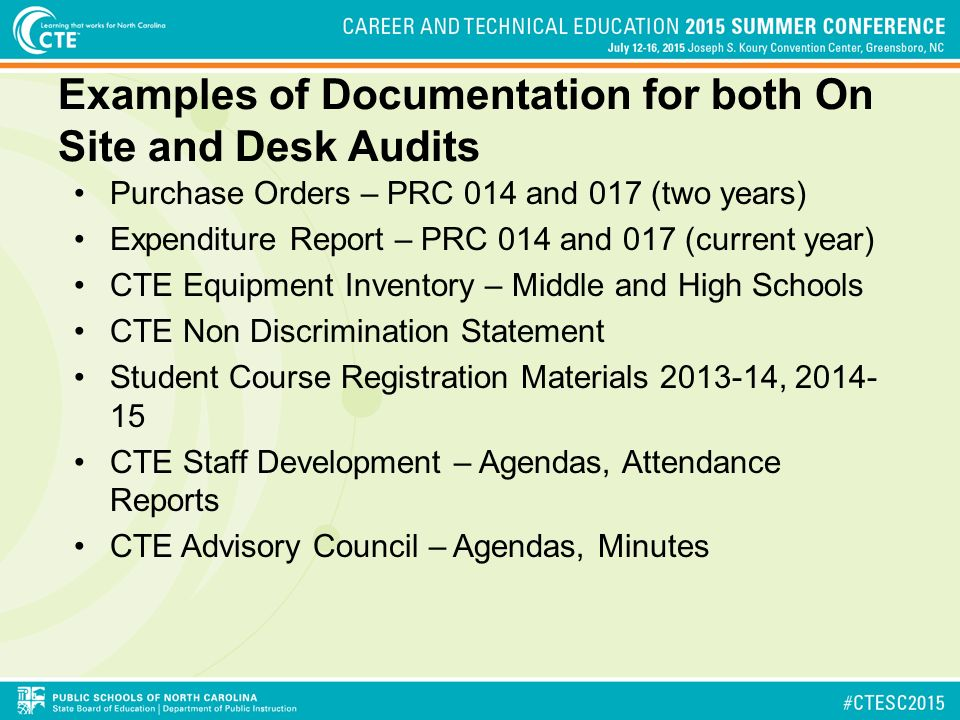Examples of Documentation for both On Site and Desk Audits Purchase Orders – PRC 014 and 017 (two years) Expenditure Report – PRC 014 and 017 (current year) CTE Equipment Inventory – Middle and High Schools CTE Non Discrimination Statement Student Course Registration Materials , CTE Staff Development – Agendas, Attendance Reports CTE Advisory Council – Agendas, Minutes