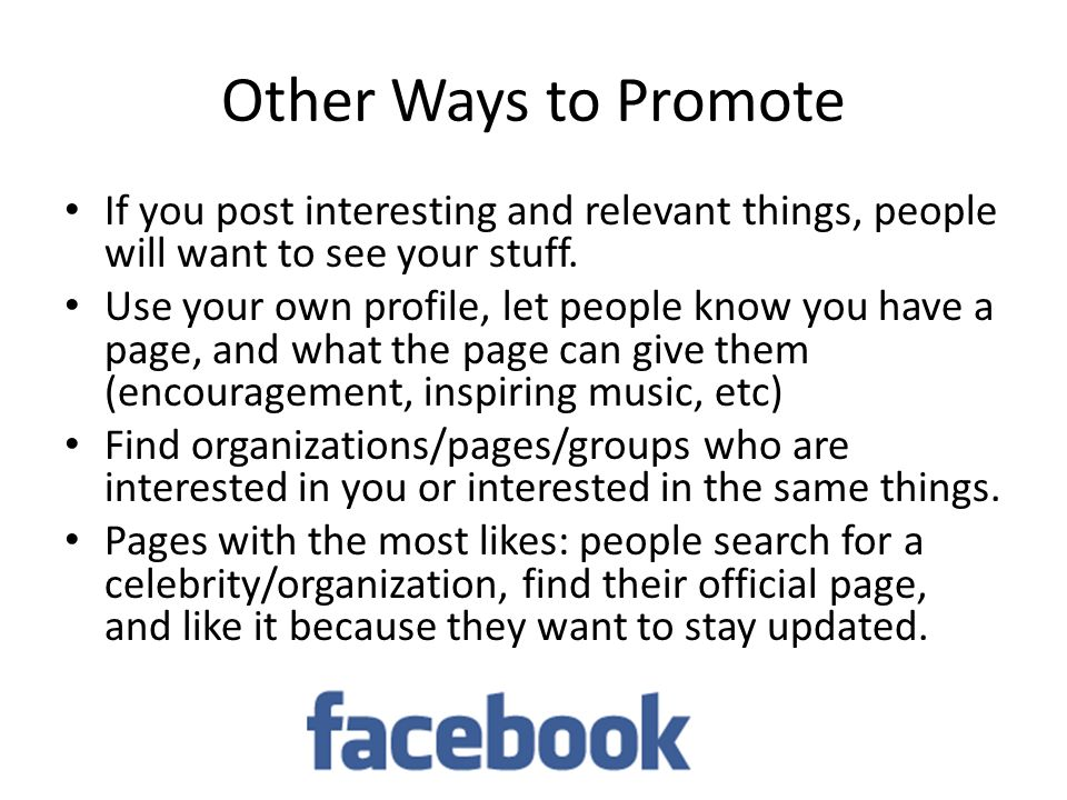 Other Ways to Promote If you post interesting and relevant things, people will want to see your stuff.