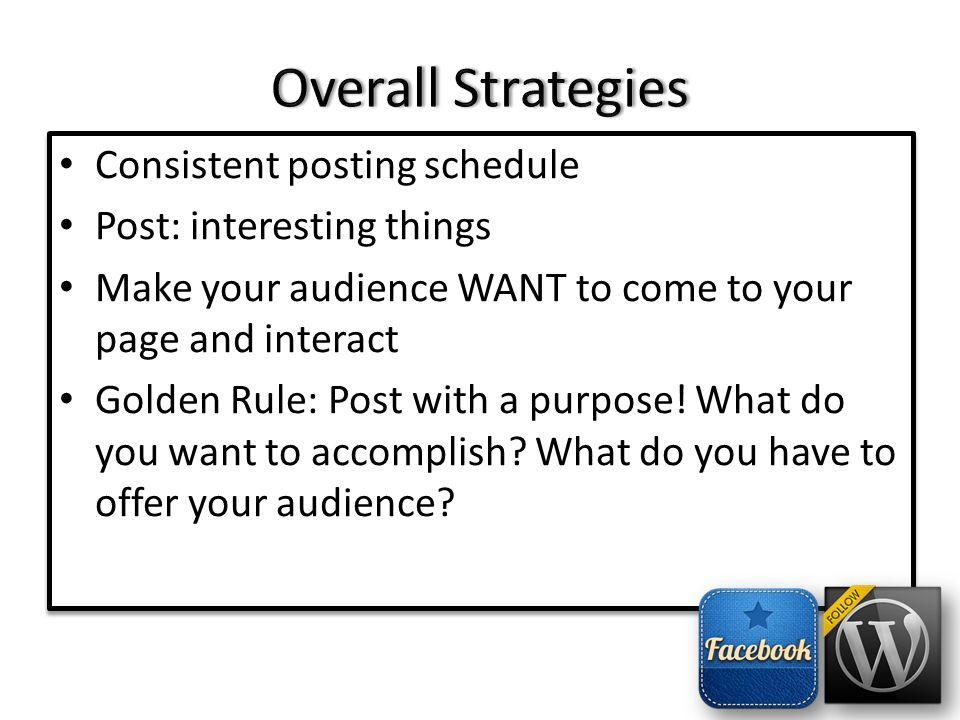 Consistent posting schedule Post: interesting things Make your audience WANT to come to your page and interact Golden Rule: Post with a purpose.
