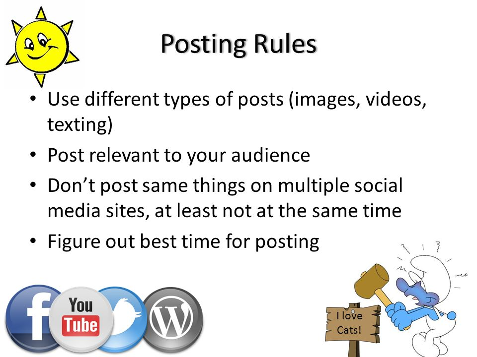Use different types of posts (images, videos, texting) Post relevant to your audience Don't post same things on multiple social media sites, at least not at the same time Figure out best time for posting I love Cats!