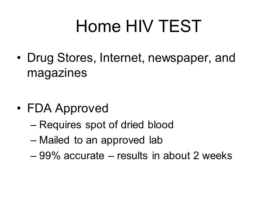 Home HIV TEST Drug Stores, Internet, newspaper, and magazines FDA Approved –Requires spot of dried blood –Mailed to an approved lab –99% accurate – results in about 2 weeks