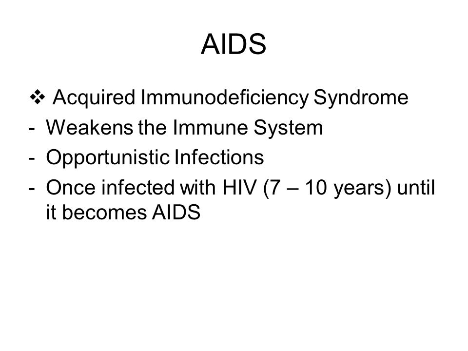 AIDS  Acquired Immunodeficiency Syndrome -Weakens the Immune System -Opportunistic Infections -Once infected with HIV (7 – 10 years) until it becomes AIDS