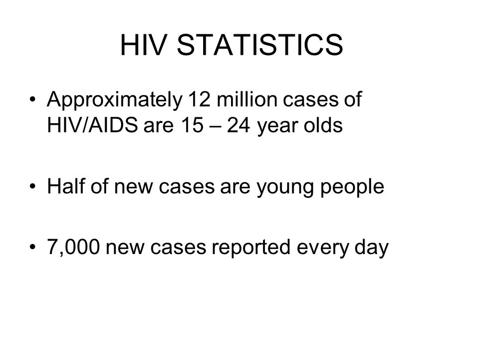 HIV STATISTICS Approximately 12 million cases of HIV/AIDS are 15 – 24 year olds Half of new cases are young people 7,000 new cases reported every day