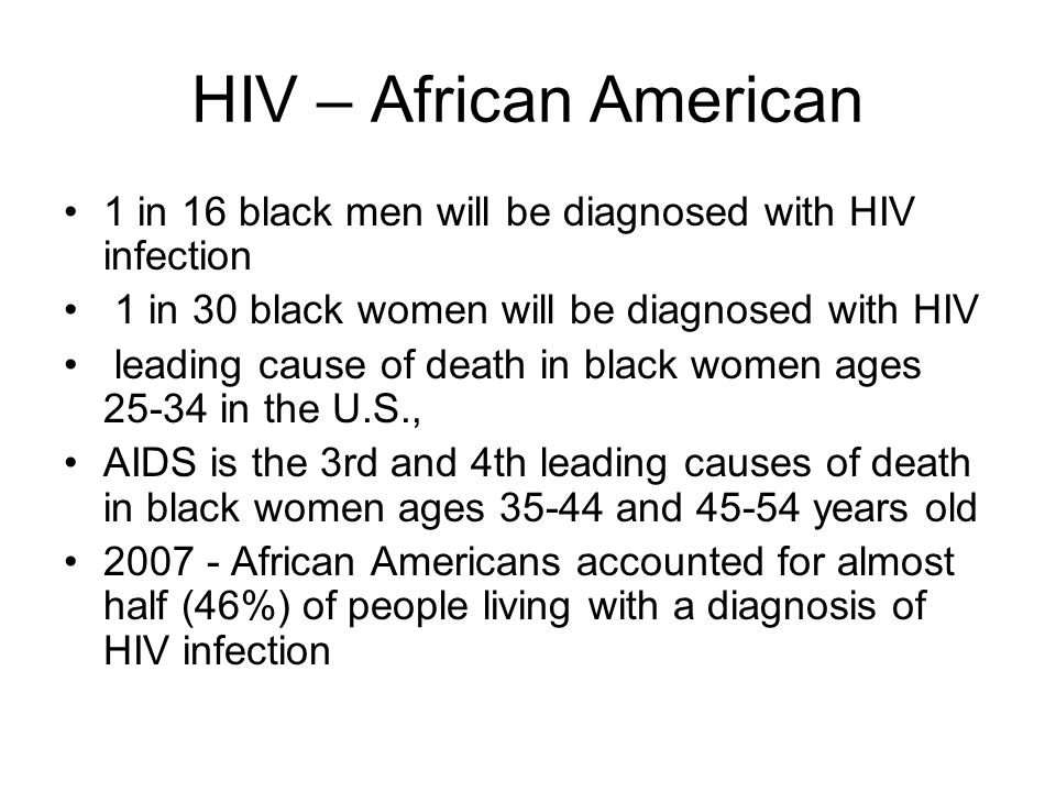 HIV – African American 1 in 16 black men will be diagnosed with HIV infection 1 in 30 black women will be diagnosed with HIV leading cause of death in black women ages in the U.S., AIDS is the 3rd and 4th leading causes of death in black women ages and years old African Americans accounted for almost half (46%) of people living with a diagnosis of HIV infection