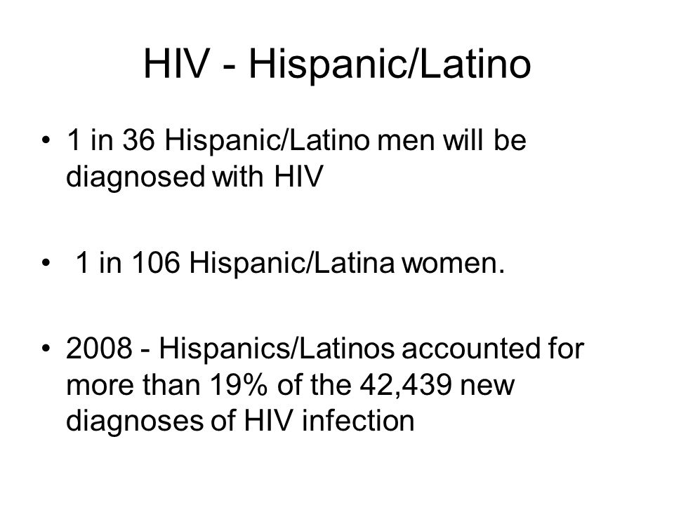 HIV - Hispanic/Latino 1 in 36 Hispanic/Latino men will be diagnosed with HIV 1 in 106 Hispanic/Latina women.