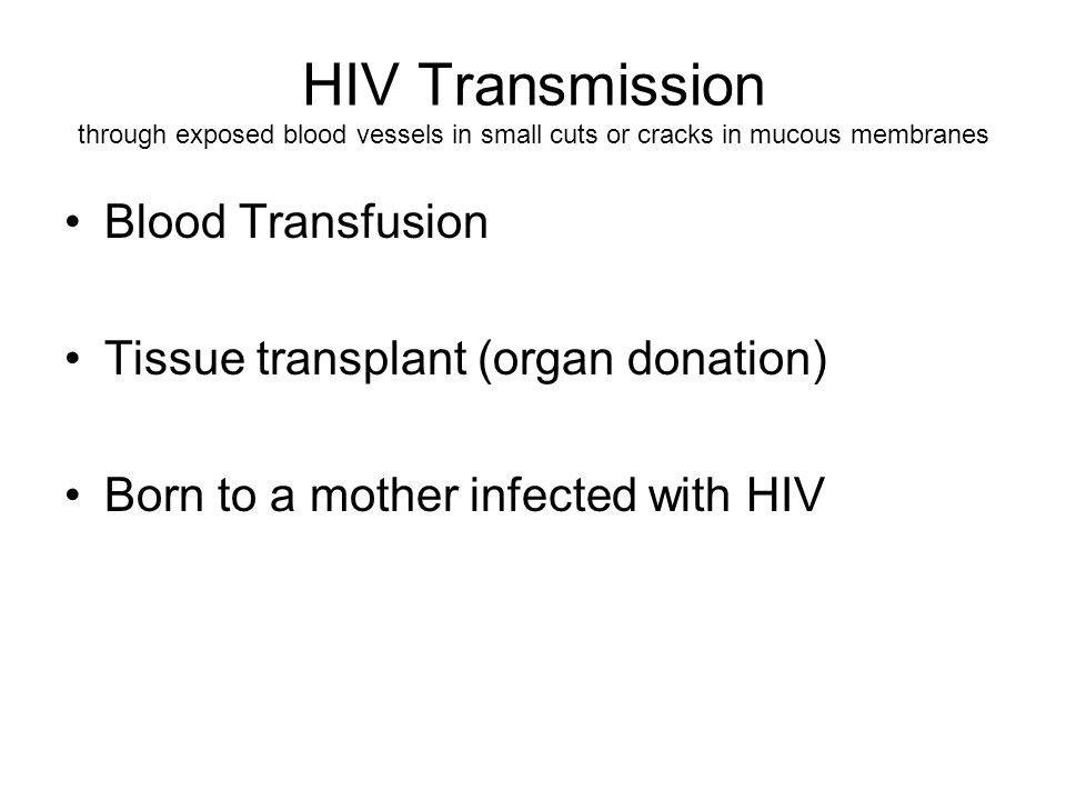 HIV Transmission through exposed blood vessels in small cuts or cracks in mucous membranes Blood Transfusion Tissue transplant (organ donation) Born to a mother infected with HIV