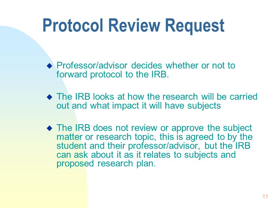 11 Protocol Review Request  Professor/advisor decides whether or not to forward protocol to the IRB.