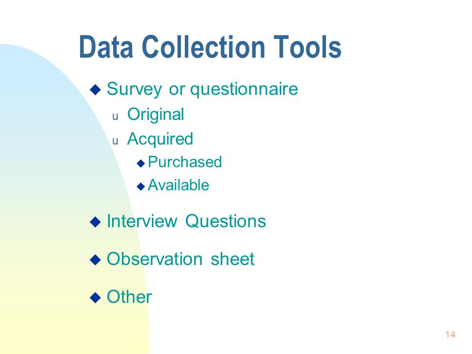 14 Data Collection Tools  Survey or questionnaire u Original u Acquired  Purchased  Available  Interview Questions  Observation sheet  Other
