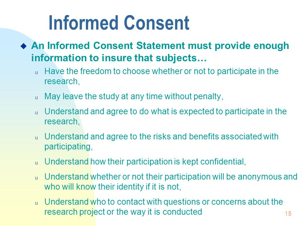 15 Informed Consent  An Informed Consent Statement must provide enough information to insure that subjects… u Have the freedom to choose whether or not to participate in the research, u May leave the study at any time without penalty, u Understand and agree to do what is expected to participate in the research, u Understand and agree to the risks and benefits associated with participating, u Understand how their participation is kept confidential, u Understand whether or not their participation will be anonymous and who will know their identity if it is not, u Understand who to contact with questions or concerns about the research project or the way it is conducted