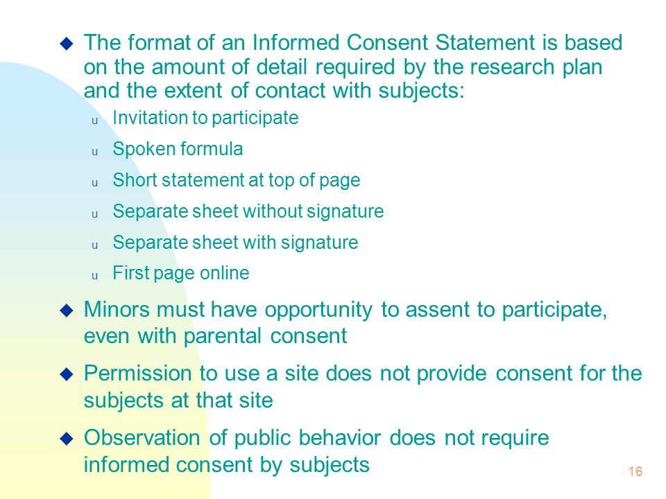 16  The format of an Informed Consent Statement is based on the amount of detail required by the research plan and the extent of contact with subjects: u Invitation to participate u Spoken formula u Short statement at top of page u Separate sheet without signature u Separate sheet with signature u First page online  Minors must have opportunity to assent to participate, even with parental consent  Permission to use a site does not provide consent for the subjects at that site  Observation of public behavior does not require informed consent by subjects
