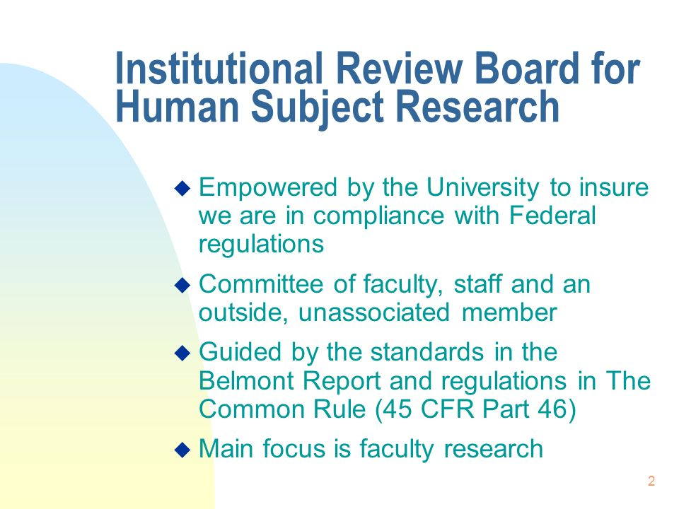 2 Institutional Review Board for Human Subject Research  Empowered by the University to insure we are in compliance with Federal regulations  Committee of faculty, staff and an outside, unassociated member  Guided by the standards in the Belmont Report and regulations in The Common Rule (45 CFR Part 46)  Main focus is faculty research