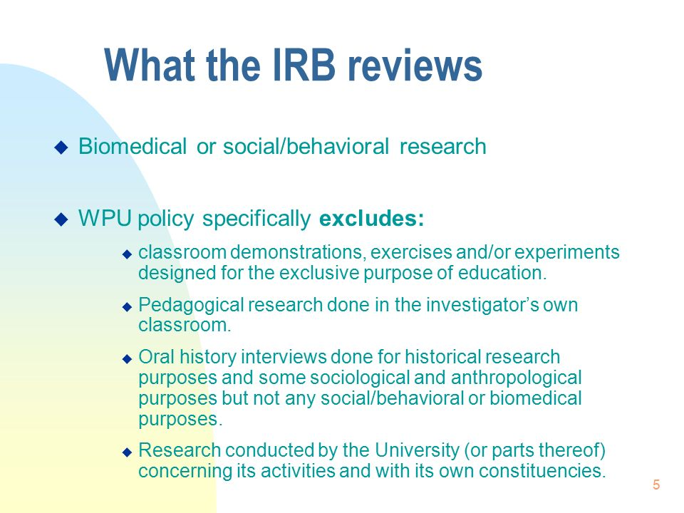 5 What the IRB reviews  Biomedical or social/behavioral research  WPU policy specifically excludes:  classroom demonstrations, exercises and/or experiments designed for the exclusive purpose of education.