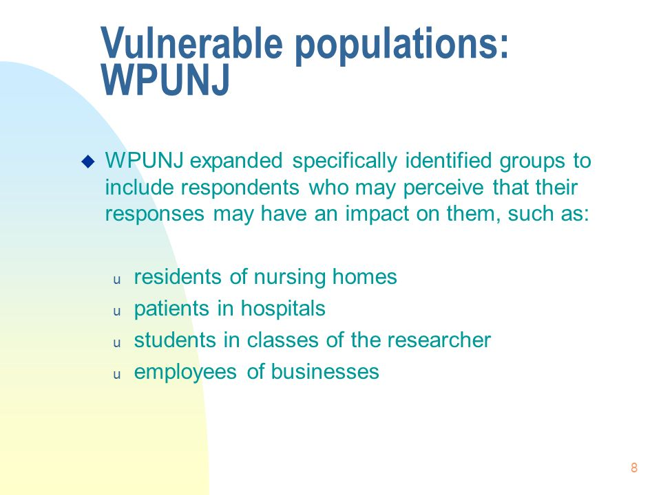 8  WPUNJ expanded specifically identified groups to include respondents who may perceive that their responses may have an impact on them, such as: u residents of nursing homes u patients in hospitals u students in classes of the researcher u employees of businesses Vulnerable populations: WPUNJ