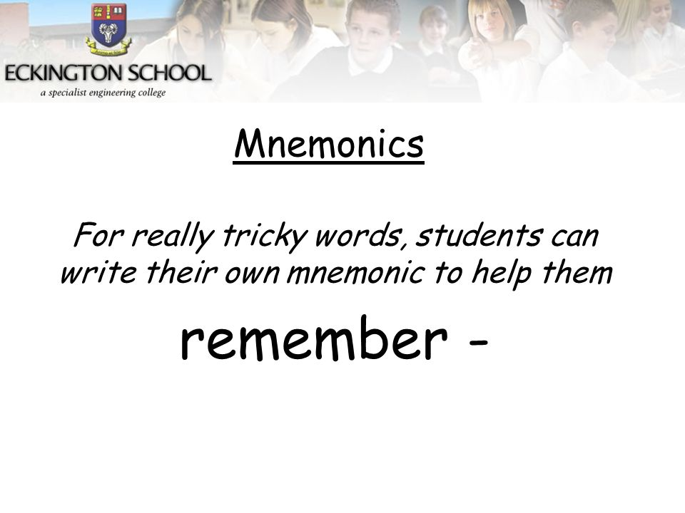 For really tricky words, students can write their own mnemonic to help them remember - Mnemonics