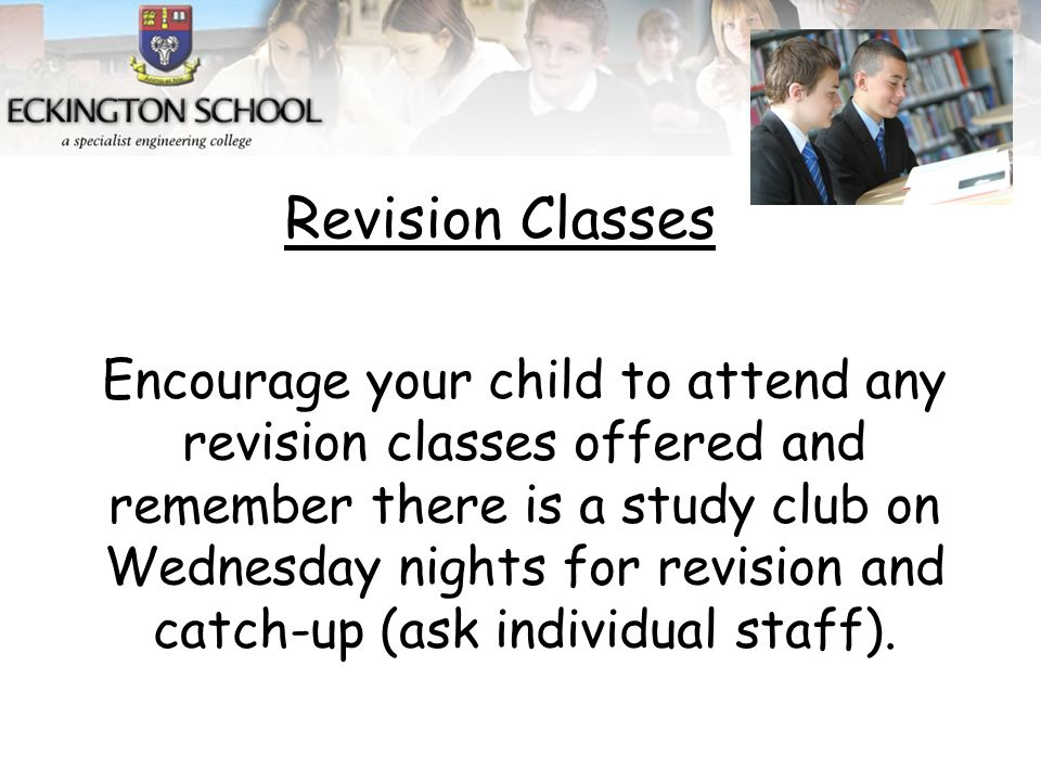 Encourage your child to attend any revision classes offered and remember there is a study club on Wednesday nights for revision and catch-up (ask individual staff).