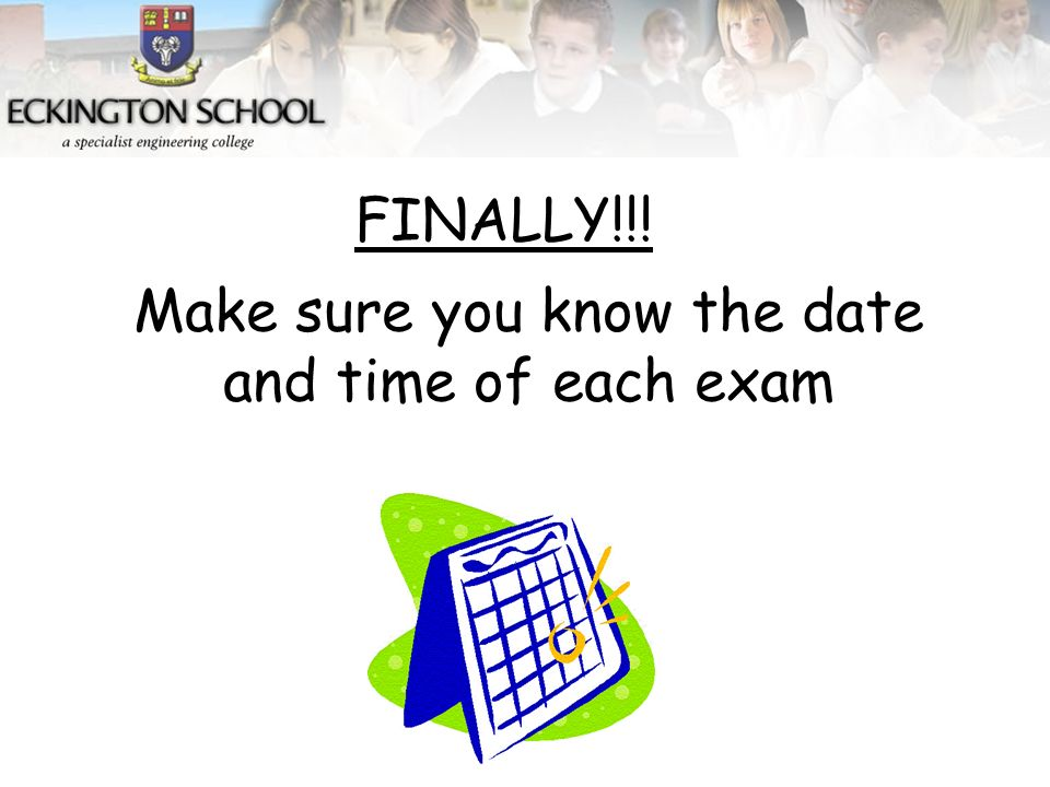 Make sure you know the date and time of each exam FINALLY!!!