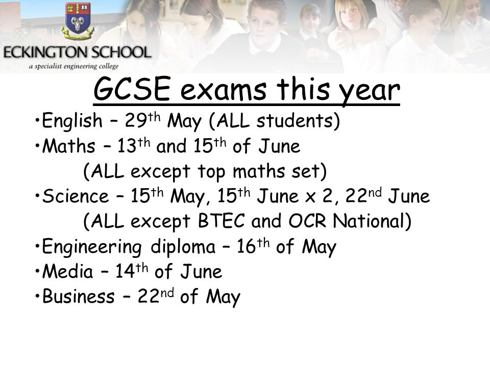 GCSE exams this year English – 29 th May (ALL students) Maths – 13 th and 15 th of June (ALL except top maths set) Science – 15 th May, 15 th June x 2, 22 nd June (ALL except BTEC and OCR National) Engineering diploma – 16 th of May Media – 14 th of June Business – 22 nd of May