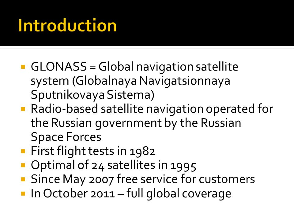  GLONASS = Global navigation satellite system (Globalnaya Navigatsionnaya Sputnikovaya Sistema)  Radio-based satellite navigation operated for the Russian government by the Russian Space Forces  First flight tests in 1982  Optimal of 24 satellites in 1995  Since May 2007 free service for customers  In October 2011 – full global coverage
