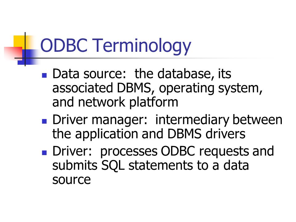 ODBC Terminology Data source: the database, its associated DBMS, operating system, and network platform Driver manager: intermediary between the application and DBMS drivers Driver: processes ODBC requests and submits SQL statements to a data source Page 343