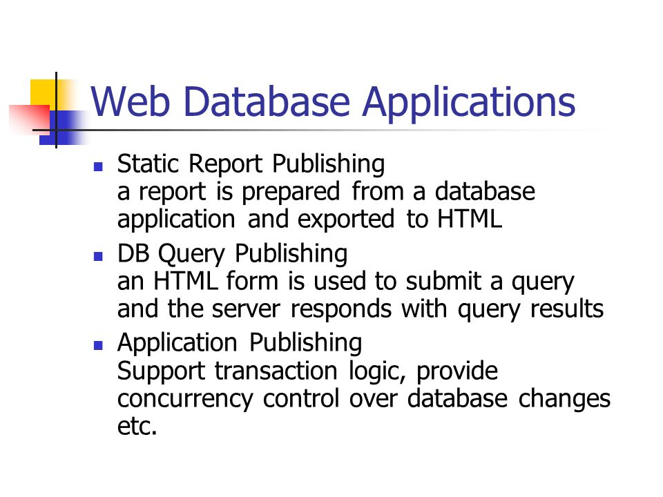 Web Database Applications Static Report Publishing a report is prepared from a database application and exported to HTML DB Query Publishing an HTML form is used to submit a query and the server responds with query results Application Publishing Support transaction logic, provide concurrency control over database changes etc.