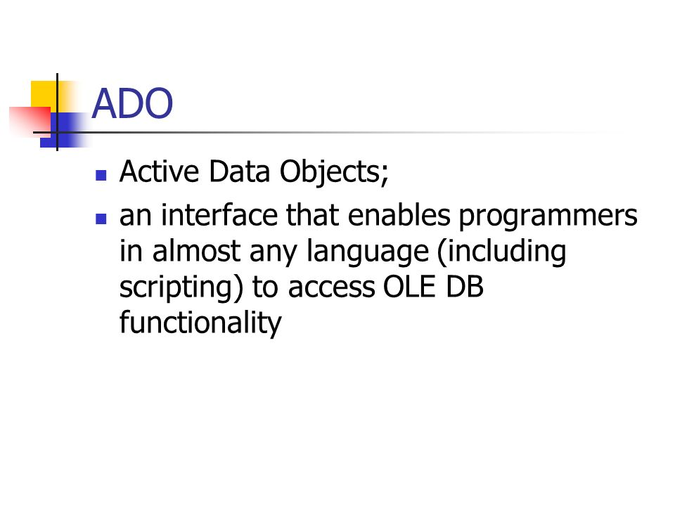 ADO Active Data Objects; an interface that enables programmers in almost any language (including scripting) to access OLE DB functionality Page 351
